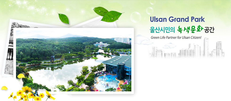 Ulsan Grand Park 울산시민의 녹색문화 공간 Green Life Partner for Ulsan Citizen!